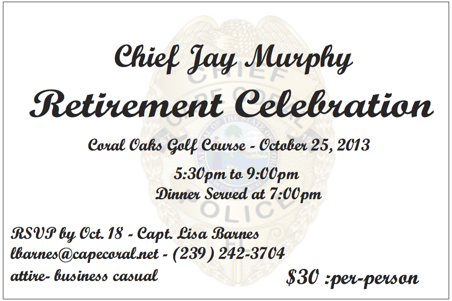 PHOTO:  An image of the invitation to the public celebration of Chief Jay Murphy's retirement.  The celebration, which is open to the public, will be Friday, October 25, 2013 from 5:30 PM to 9:00 PM at Coral Oaks Golf Course.  RSVP to Captain Lisa Barnes no later than October 18, 2013 at lbarnes@capecoral.net or (239) 242-3704.  Attire is business casual.  Cost is $30 per person.  (Photo Courtesy of Cape Coral Police Department)