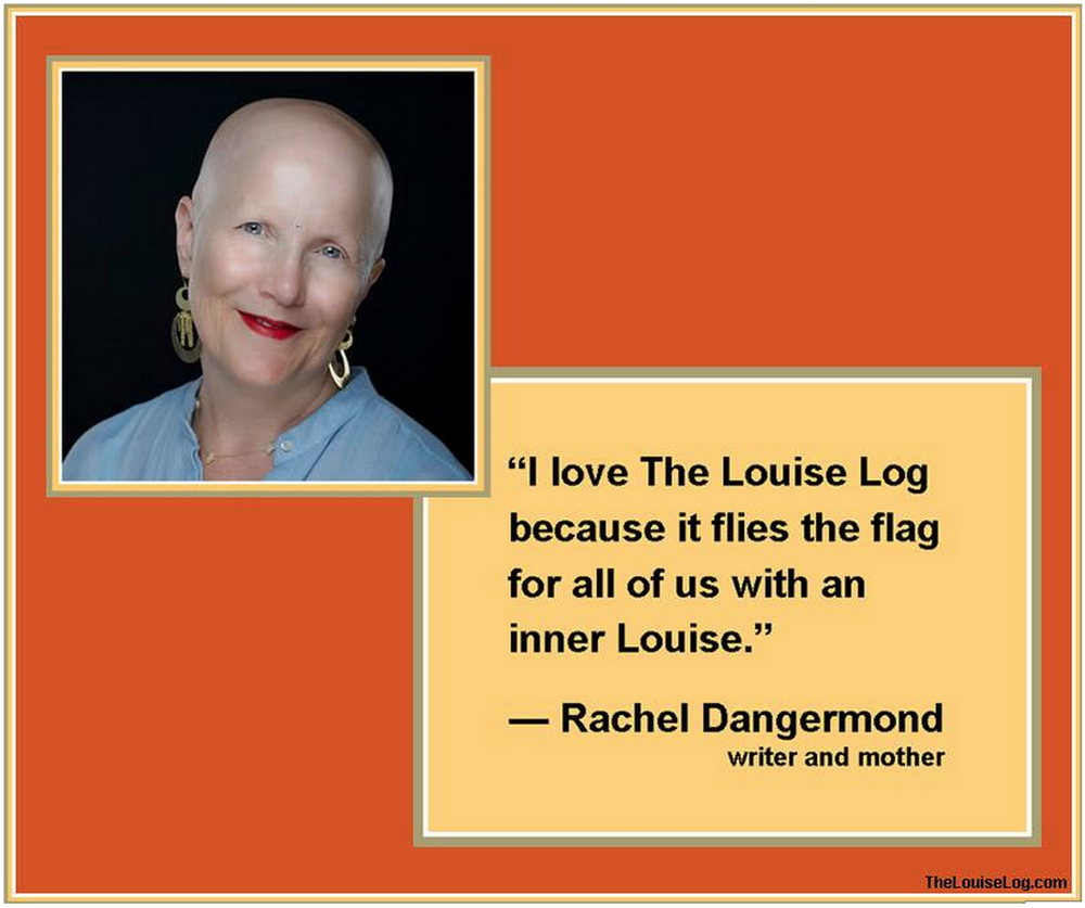 Find out more about Rachel: dangermond.org on twitter   (If you'd like us to feature your quote, please send it along with a photo to anne@thelouiselog.com.)