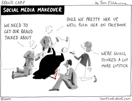 "via tomfishburne.com I love Tom Fishburne's ""Brand Camp"" cartoons. They prove that old adage about a picture being worth a thousand words (or, in today's biz world, a 1000 PowerPoint slides). His take on how many companies are approaching social media is at once hilarious and all too true (as many hilarious things are).  Tom reinforces the point in his blog:  ""Many businesses treat social media tools the same dropping an FSI or placing a grocery cart ad. It becomes just more superficial window dressing..."" I think that the core idea that many companies are not sure what they are doing in this arena of social media is TOTALLY on target. However, I would posit that the real issue goes beyond simply ""putting lipstick on a pig"" (which suggests trying to make a bad idea look acceptable...and we've all had an assignment to do that in our day!). It's also a matter of ""the blind leading the blind"" or just plain ""keeping up with the Jones's"" -- CEO at Company A has a social media effort for his firm, so CEO at Company B needs one, too (whether it makes sense for his/her business strategy or not). THAT can lead to lipstick, eyeliner, rouge, eye brow plucking, hair styling and a tummy tuck for some poor pig when what he/she simply needed was a bath! This is not unusual human behavior in the business world...we've seen it before whenever anything new and/or complex comes along. The rush to tactics before thinking through the strategies happens all the time.  Hence, the lipstick slathering. I choose to believe that over time more people and companies will move from a rush to tactics or ""slapping on some lipstick"" and start thinking through how and where social media fits into their overall business and marketing STRATEGY (see my post on Border's promo for Dan Brown's The Lost Symbol). That's when the really interesting things will start to show up in the marketplace. Having said all that, I LOVE this cartoon and will clip it and keep it on my wall to (1) remind me of the many mistakes we can make as marketers/business people and (2) make me laugh.  If we can't recognize and laugh at our mistakes, then we won't learn from them.  And, we'll end up using waaay too much lipstick."
