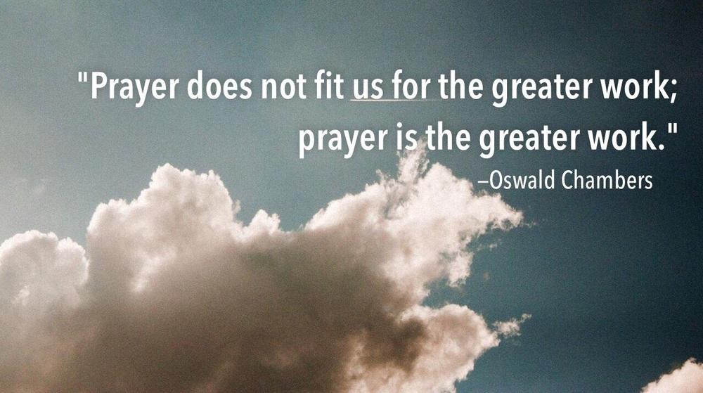 """Prayer does not fit us for the greater work; prayer is the greater work.""  —Oswald Chambers"