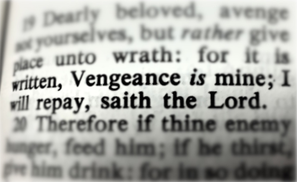"""what the bible says about vengeance The bible has plenty to say about justice here are 20 bible verses that speak of god's justice to encourage you romans 12:19 beloved, never avenge yourselves, but leave it to the wrath of god, for it is written, """"vengeance is mine, i will repay, says the lord."""