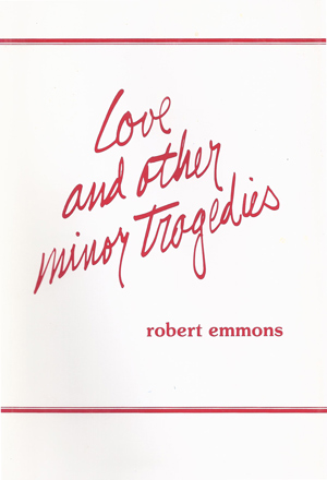 Love and Other Minor Tragedies - Wayward Press 1980 This book is the much anticipated second collection of poems by Robert Emmons. As in his first collection, he speaks with great sensitivity of man's search for love and his struggle with alienation in our modern society. Emmons explores the many dimensions of love that one experiences as one travels through life and the joys and sorrows that accompany the experience.