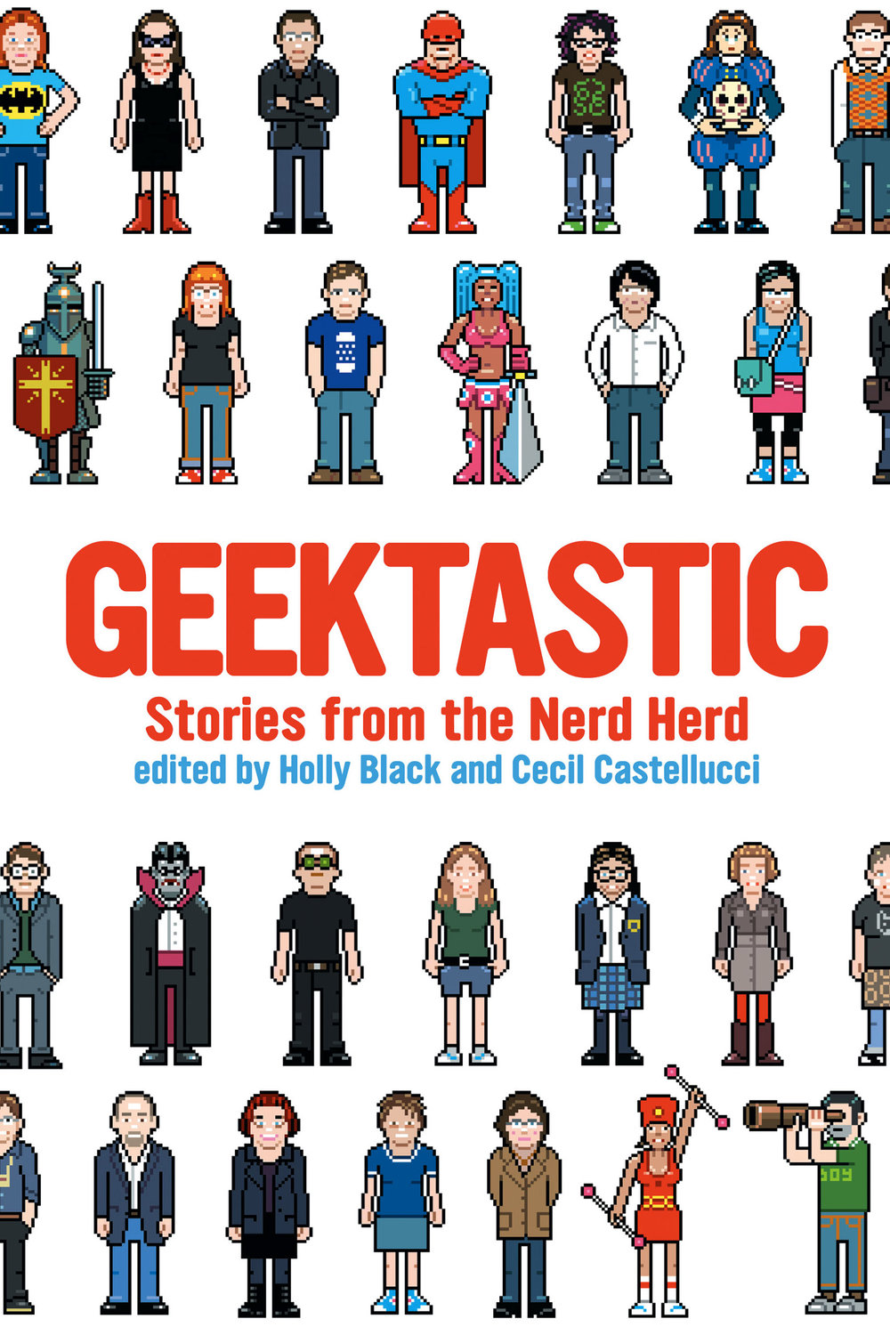 Geektastic edited by H. Black and C. Castellucci Designed by Ben Mautner for Little, Brown Custom characters by eBoy