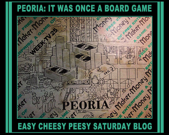 Peoria: It Was Once A Board Game (Yet Another Patent Pending Saturday Easy  Cheesy Peesy Blogu2014The Second In A Series Of Who Knows How Many?)