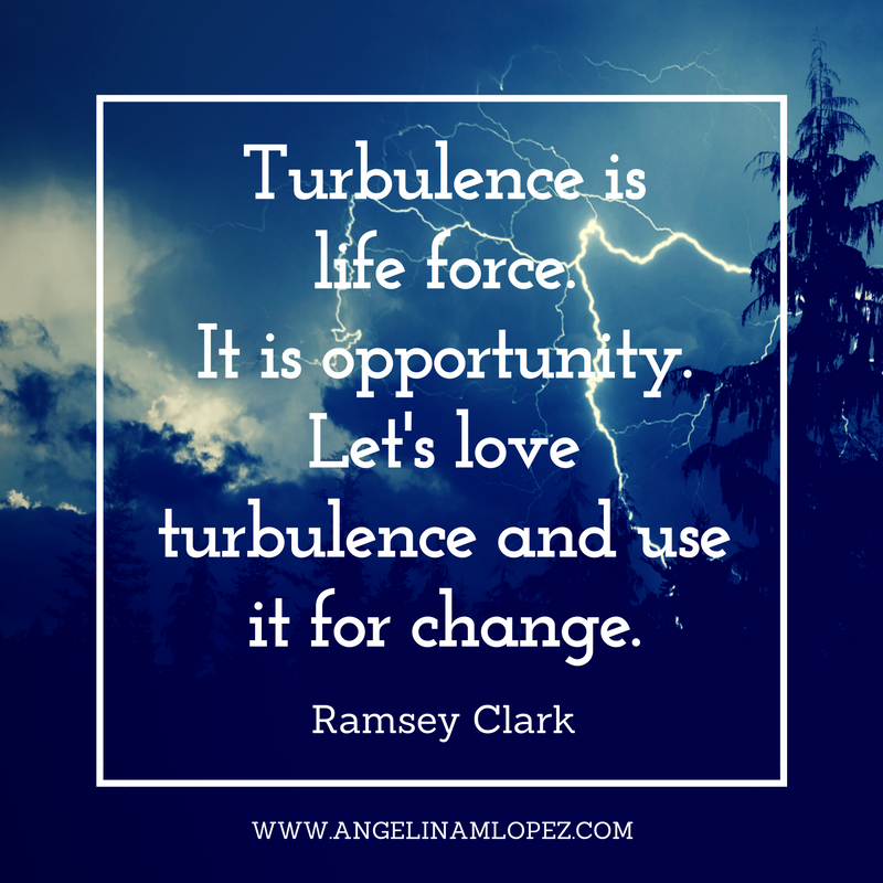"""Turbulence is life force. It is opportunity. Let's love turbulence and use it for change."" - Ramsey Clark"