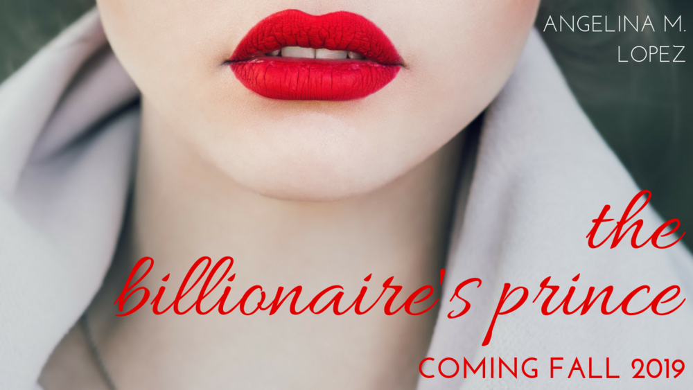 The Billionaire's Prince  , an enemy-to-lovers tale about a billionaire businesswoman, coming Fall 2019.