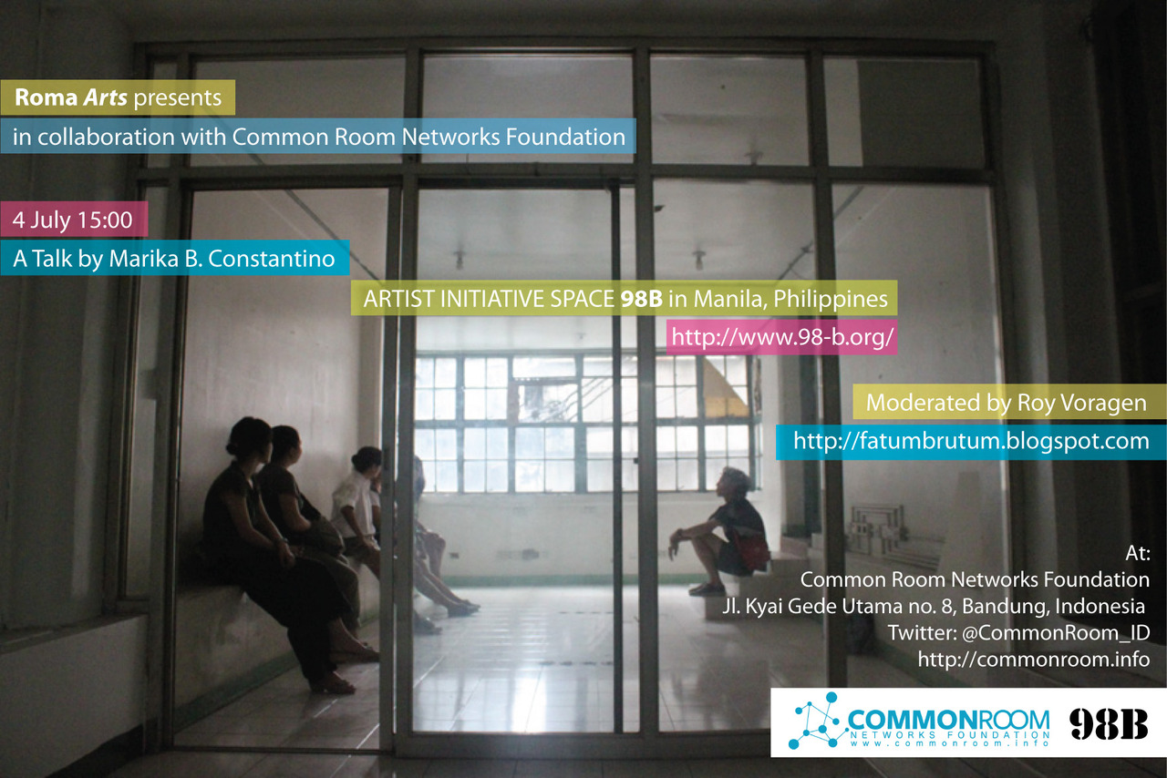Roma Arts presents in collaboration with Common Room Networks Foundation 4 July at 15.00 A talk by Marika B. Constantino Marika B. Constantino will talk about artist initiative space 98-B in Manila, the Philippines (http://www.98-b.org/) Moderared by Roy Voragen (founder Roma Arts –http://fatumbrutum.blogspot.com/) At: Common Room Networks Foundation Jl. Kyai Gede Utama no. 8, Bandung, Indonesia Twitter: @CommonRoom_ID http://commonroom.info Free admission Marika B. Constantino shares 98B's experiences, challenges and possibilities in running an alternative art space in Manila, Philippines. 98B is a multi-disciplinary COLLABoratory.  It seeks to collaborate with artists, designers, curators, writers, musicians, filmmakers, activists, educators, researchers, cultural workers, performers, architects and students together with the general public.  Marika B. Constantino will share 98B's projects and initiatives in the hopes of creating ties, facilitating exchanges and generating dialogues with other creative individuals in Bandung. Marika B. Constantino is a visual artist who has participated in exhibitions in the Philippines and abroad. As a freelance writer, she has contributed to a number of publications. She shares her various experiences in the art practice to a wider audience as an educator and an independent curator.  Her early exposure to art and her boundless fascination for the creative process resulted with a degree from the UP College of Architecture, and she continued her studies at the UP College of Fine Arts, with Art History as her major. Marika B. Constantino is continually striving to balance the cerebral, conceptual and experiential aspects of art with life in general.  Currently, she is the Special Projects Head of 98B COLLABoratory.