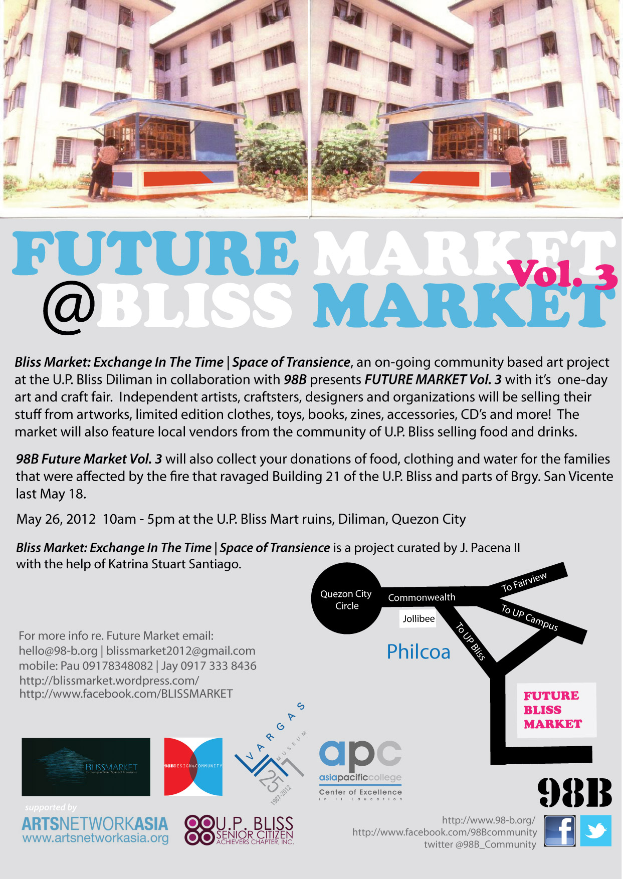 FUTURE MARKET Vol. 3 @ BLISS MARKET  May 26, 2012 10am - 5pm at the U.P. Bliss Mart ruins, Diliman, Quezon City Bliss Market: Exchange In The Time | Space of Transience, an on-going community based art project at the U.P. Bliss Diliman in collaboration with 98B presents FUTURE MARKET Vol. 3 with it's one-day art and craft fair. Independent artists, craftsters, designers and organizations will be selling their stuff from artworks, limited edition clothes, toys, books, zines, accessories, CD's and more! The market will also feature local vendors from the community of U.P. Bliss selling food and drinks.  98B Future Market Vol. 3 will also collect your donations of food, clothing and water for the families that were affected by the fire that ravaged Building 21 of the U.P. Bliss and parts of Brgy. San Vicente last May 18. Bliss Market: Exchange In The Time | Space of Transience is a project curated by J. Pacena II with the help of Katrina Stuart Santiago. For more info re. Future Market email:  hello@98-b.org | blissmarket2012@gmail.com  mobile: Pau 09178348082 | Jay 0917 333 8436  http://blissmarket.wordpress.com/ http://www.facebook.com/BLISSMARKET http://www.98-b.org/