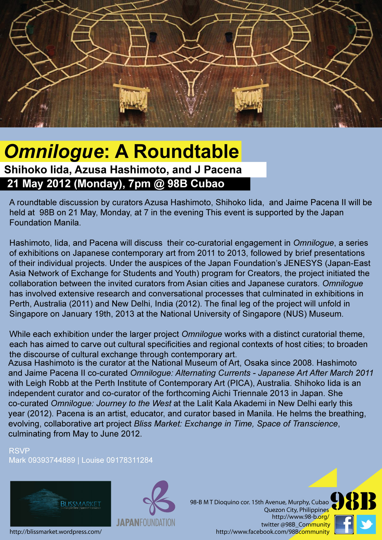 Omnilogue: A Roundtable Shihoko Iida, Azusa Hashimoto, and J Pacena 21 May 2012 (Monday), 7pm @ 98B Cubao A roundtable discussion by curators Azusa Hashimoto, Shihoko Iida,  and Jaime Pacena II will be held at  98B on 21 May, Monday, at 7 in the evening This event is supported by the Japan Foundation Manila. Hashimoto, Iida, and Pacena will discuss  their co-curatorial engagement in Omnilogue, a series of exhibitions on Japanese contemporary art from 2011 to 2013, followed by brief presentations of their individual projects. Under the auspices of the Japan Foundation's JENESYS (Japan-East Asia Network of Exchange for Students and Youth) program for Creators, the project initiated the collaboration between the invited curators from Asian cities and Japanese curators. Omnilogue has involved extensive research and conversational processes that culminated in exhibitions in Perth, Australia (2011) and New Delhi, India (2012). The final leg of the project will unfold in Singapore on January 19th, 2013 at the National University of Singapore (NUS) Museum.  While each exhibition under the larger project Omnilogue works with a distinct curatorial theme, each has aimed to carve out cultural specificities and regional contexts of host cities; to broaden the discourse of cultural exchange through contemporary art.  Azusa Hashimoto is the curator at the National Museum of Art, Osaka since 2008. Hashimoto and Jaime Pacena II co-curated Omnilogue: Alternating Currents - Japanese Art After March 2011 with Leigh Robb at the Perth Institute of Contemporary Art (PICA), Australia. Shihoko Iida is an independent curator and co-curator of the forthcoming Aichi Triennale 2013 in Japan. She co-curated Omnilogue: Journey to the West at the Lalit Kala Akademi in New Delhi early this year (2012). Pacena is an artist, educator, and curator based in Manila. He helms the breathing, evolving, collaborative art project Bliss Market: Exchange in Time, Space of Transcience, culminating from May to June 2012.   RSVP  Mark 09393744889 | Louise 09178311284 98-B M T Dioquino cor. 15th Avenue, Murphy, Cubao Quezon City, Philippines