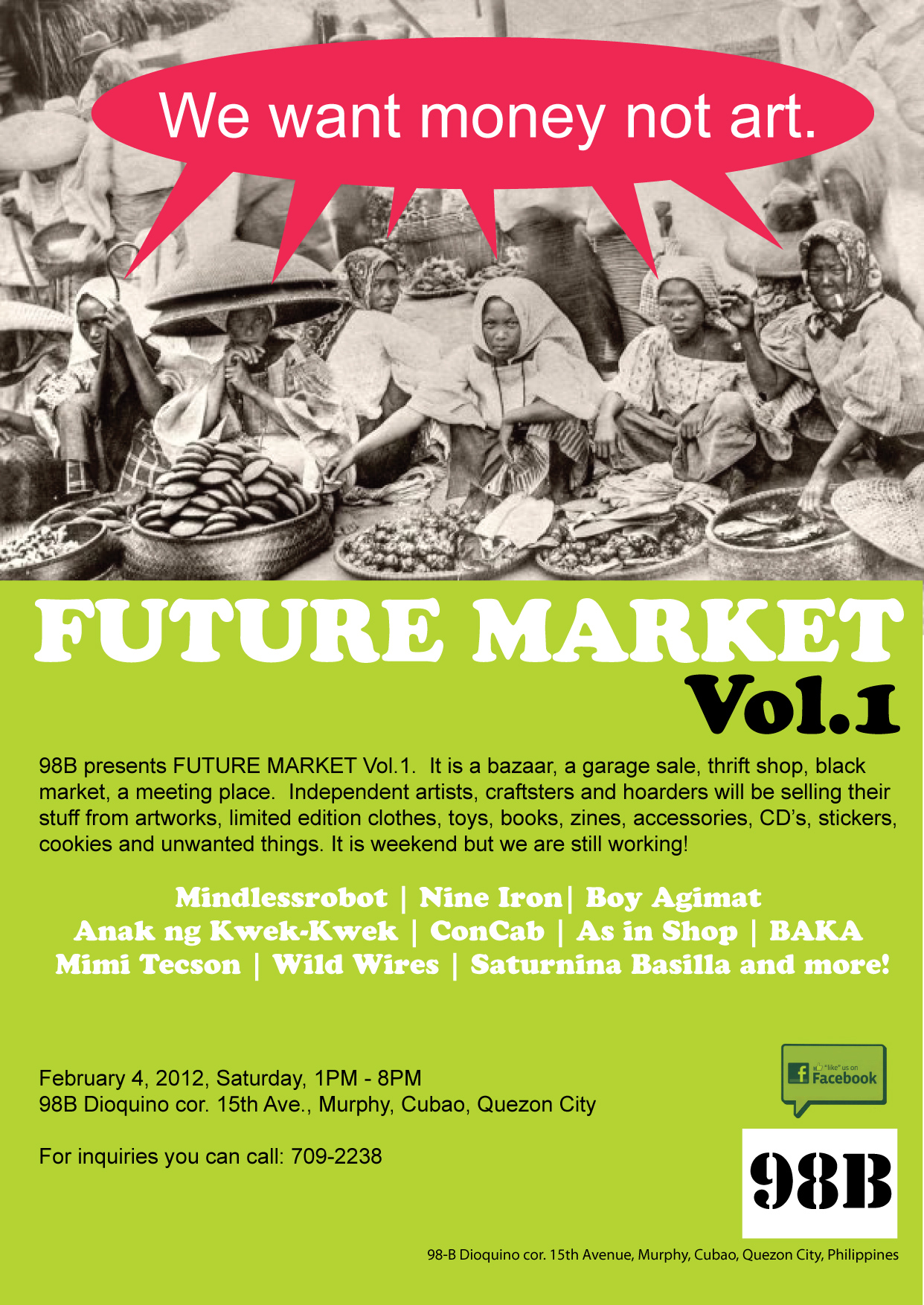 FUTURE MARKET Vol.1 98B presents FUTURE MARKET Vol.1. It is a bazaar, a garage sale, thrift shop, black market, a meeting place. Independent artists, craftsters and hoarders will be selling their stuff from artworks, limited edition clothes, toys, books, zines, accessories, CD's, stickers, cookies and unwanted things. It is weekend but we are still working!  Mindlessrobot | Nine Iron| Boy Agimat | Anak ng Kwek-Kwek | ConCab | As in Shop| BAKA | Mimi Tecson | Wild Wires | Saturnina Basilla and more! February 4, 2012, Saturday, 1PM - 8PM  98B Dioquino cor. 15th Ave., Murphy, Cubao, Quezon City For inquiries you can call: 709-2238