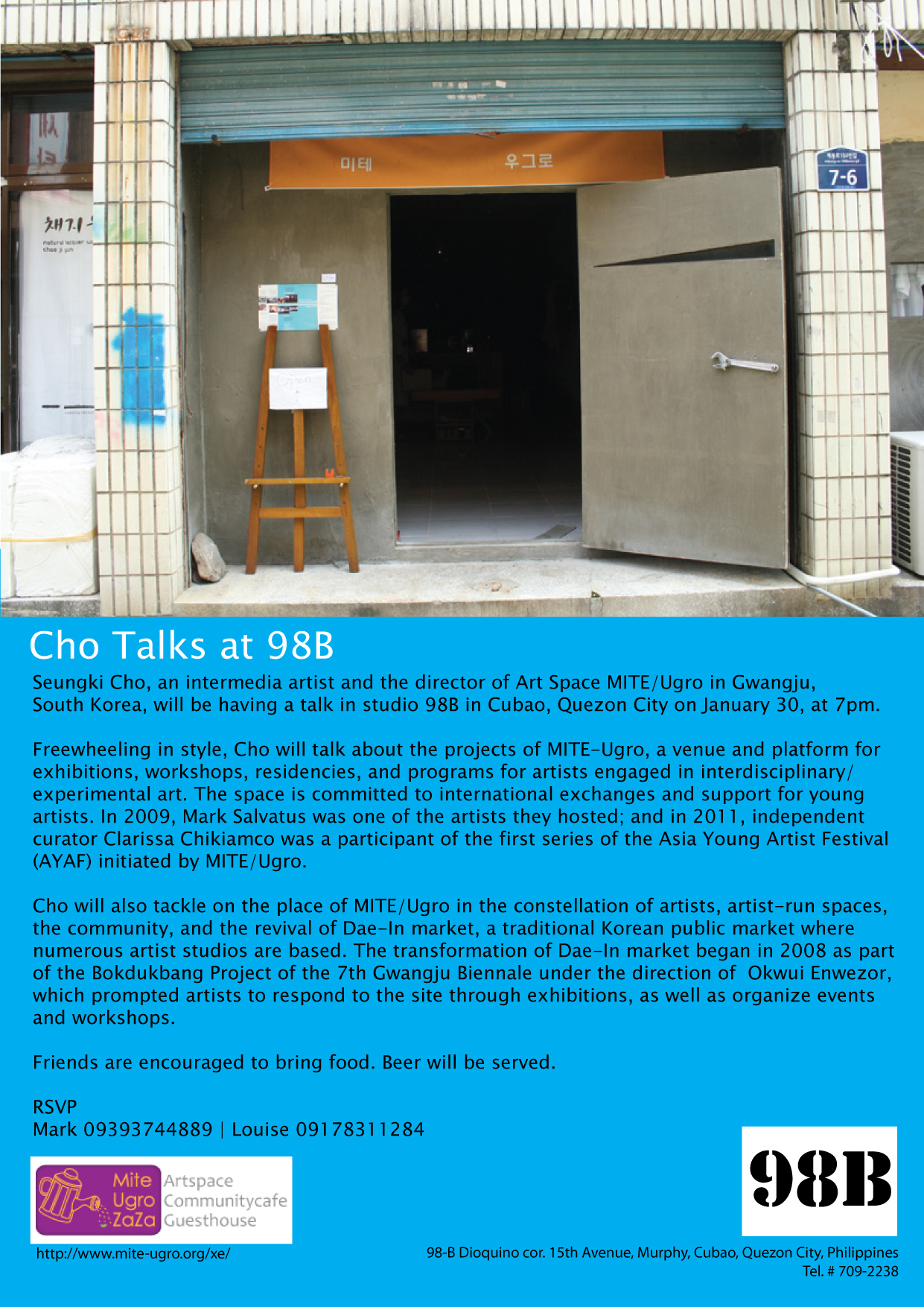 Cho Talks at 98B Seungki Cho, an intermedia artist and the director of Art Space MITE/Ugro in Gwangju, South Korea, will be having a talk in studio 98B in Cubao, Quezon City on January 30, at 7pm.  Freewheeling in style, Cho will talk about the projects of MITE-Ugro, a venue and platform for exhibitions, workshops, residencies, and programs for artists engaged in interdisciplinary/experimental art. The space is committed to international exchanges and support for young  artists. In 2009, Mark Salvatus was one of the artists they hosted; and in 2011, independent curator Clarissa Chikiamco was a participant of the first series of the Asia Young Artist Festival  (AYAF) initiated by MITE/Ugro. Cho will also tackle on the place of MITE/Ugro in the constellation of artists, artist-run spaces, the community, and the revival of Dae-In market, a traditional Korean public market where numerous artist studios are based. The transformation of Dae-In market began in 2008 as part  of the Bokdukbang Project of the 7th Gwangju Biennale under the direction of Okwui Enwezor, which prompted artists to respond to the site through exhibitions, as well as organize events  and workshops. ________________________________ Seungki Cho is the director of Art Space Mite-Ugro, a non-profit organization in Gwangju, South Korea. Cho obtained his BFA and MFA in sculpture, both in Chonnam National University in Gwangju. He lives and works in Gwangju, and fosters an international network of artists and other practitioners in line with the goals of Mite-Ugro.  Established by a group of local artists and curators, Mite Ugro is comprised of exhibition halls, public kitchen, community cafe, guesthouse, and artist studios. Its major activities include holding seminars and workshops, international residency programs, and an exhibition program that harnesses interdisciplinary practice and collaboration. A recent initiative of Mite Ugro is the Asian Young Artist Festival; an experimental cultural festival held between March to May 2011. Artists and curators from Japan, Korea, Taiwan, Nepal, Philippines, and Thailand participated in the festival. From the Philippines's end, Independent curator and writer Lisa Chikiamco was invited to be part of this program. Friends are encouraged to bring food. Beer will be served.  98-B Dioquino cor. 15th Avenue, Murphy, Cubao, Quezon City, Philippines Capacity: 30 people RSVP  Mark 09393744889 | Louise 09178311284