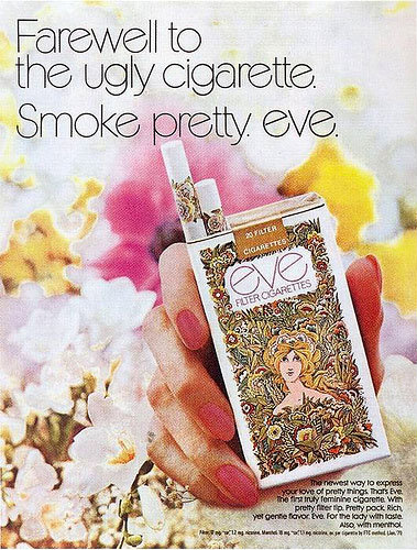 """Sent to me by David. Wow, lulz are in order.   Copy reads:   """"Farewell to the ugly cigarette. Smoke pretty. Eve.   The newest way to express your love of pretty things. That's Eve. The first truly feminine cigarette. With pretty filter tip. Pretty pack. Rich yet gentle flavor. Eve For the lady with taste.   Also, with menthol""""   via  www.foxnews.com"""