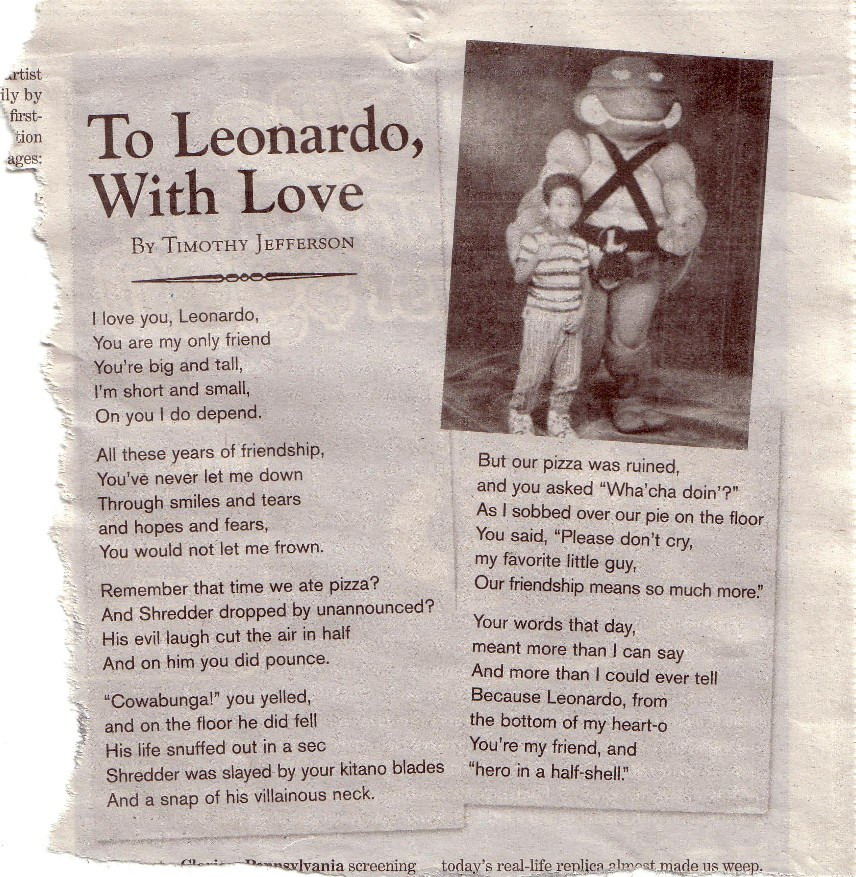 """Teenage-Mutant Ninja Turtle Fan Poetry   This kid is crazy in love with Leonardo, cries over a spilt pizza-pie and observes fairly tight meter. I just can't believe he passed up the golden opportunity to get """"The Foot Clan Stinks"""" in there.   'Our friendship means more than this pizza that fell on the floor.'  This is the best thing ever, ergo, cowabunga, dudes.   (Via ryannorth.tumblr.com)"""