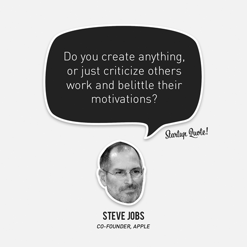 this is what i think when i read most of the tech/startup news sites    heyamberrae :      startupquote :     Do you create anything, or just criticize others work and belittle their motivations?   - Steve Jobs
