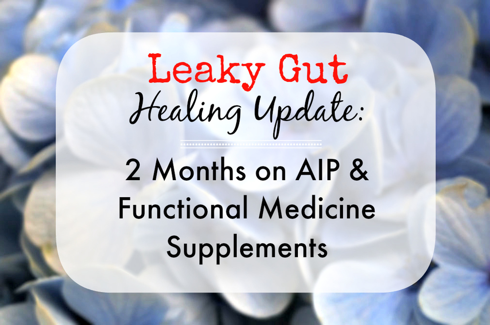 Leaky Gut Healing Update: 2 months on the AIP & Functional Medicine supplements PLUS: what to do if YOU have leaky gut