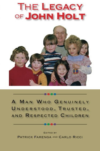 The Legacy of John Holt Now Available! 16 people who knew Holt present his life and ideas about children and learning as part of their lives, not just educational theory.  Scroll down to read more.