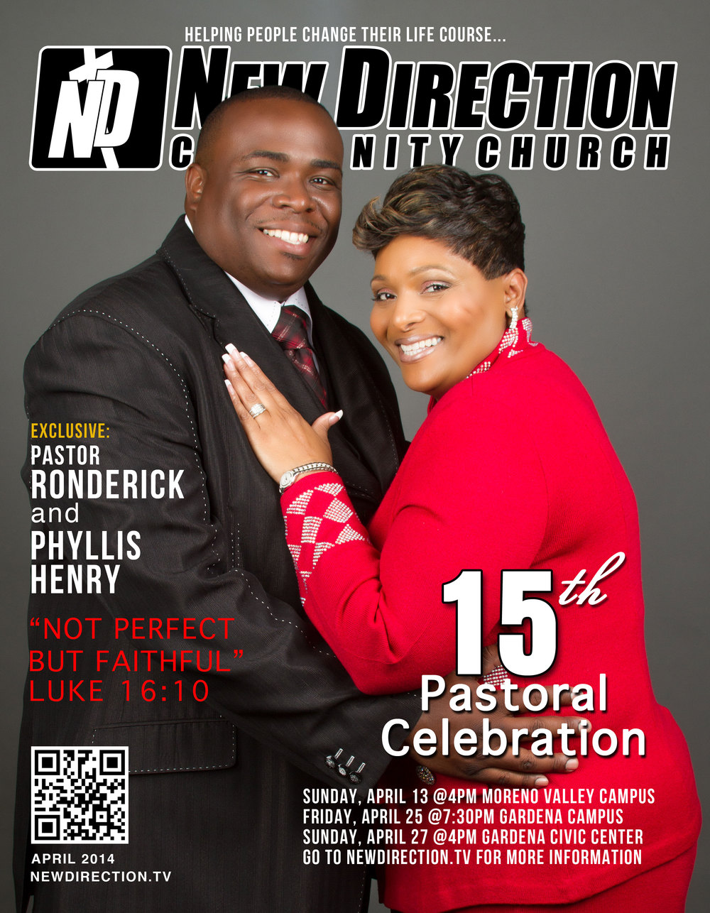 The 15th Pastoral Celebration for Pastor Ronderick and First Lady Phyllis Henry Sunday, April 13 @4pm at our Moreno Valley Campus, La Jolla Elementary 14745 Willow Grove Place, Moreno Valley CA 92555 Friday, April 25 @7:30pm at our Gardena Campus, New Direction Community Church, 13417 S. Budlong Ave., Gardena, CA 90247 Sunday, April 27 @4pm at the Gardena Civic Center, 1700 West 162nd Street, Gardena, CA 90247