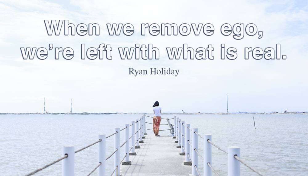 When we remove ego, we're left with what is real. -Ryan Holiday