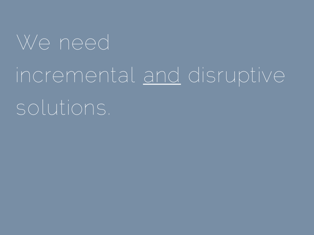 We need incremental and disruptive solutions.