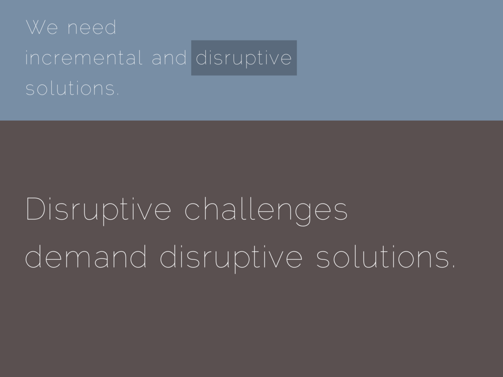 Disruptive challenges demand disruptive solutions.