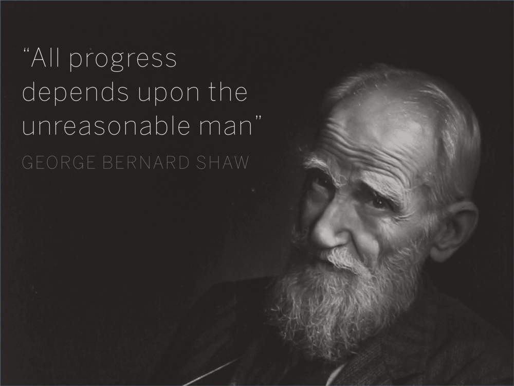 "All progress depends upon the unreasonable man"" George Bernard Shaw"