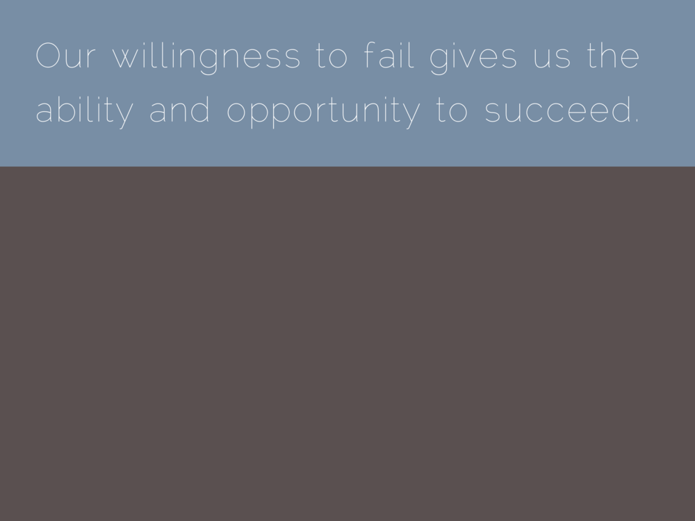 Our willingness to fail gives us the ability and opportunity to succeed.
