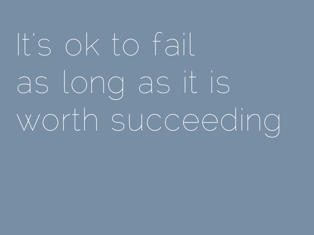It's ok to fail  as long as it is worth succeeding