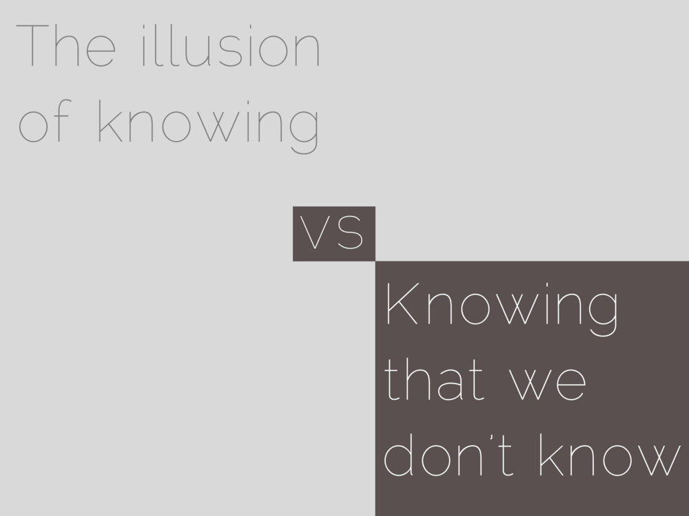 The illusion of knowing vs.  Knowing that we don't know