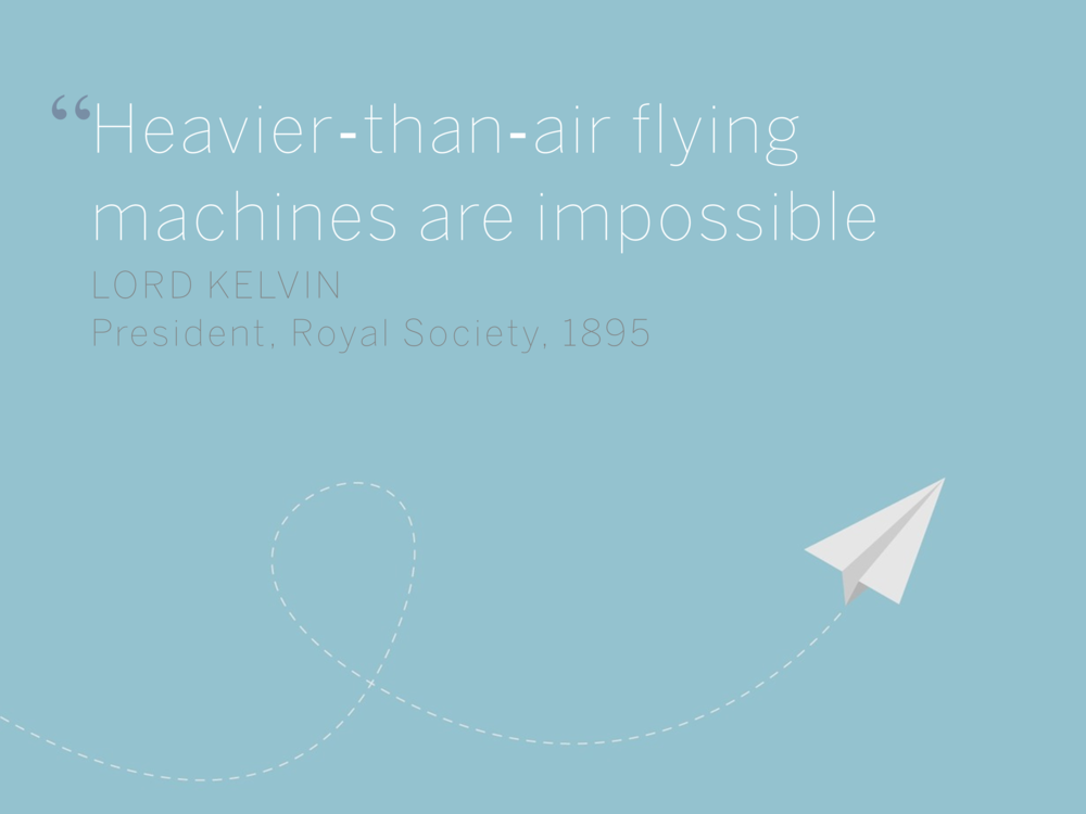 Heavier‐than‐air flying machines are impossible Lord Kelvin President, Royal Society, 1895