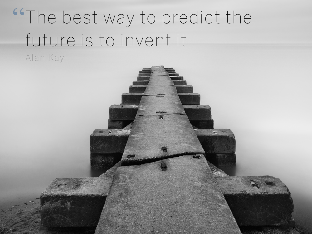 quote -   The best way to predict the future is to invent it  Alan Kay