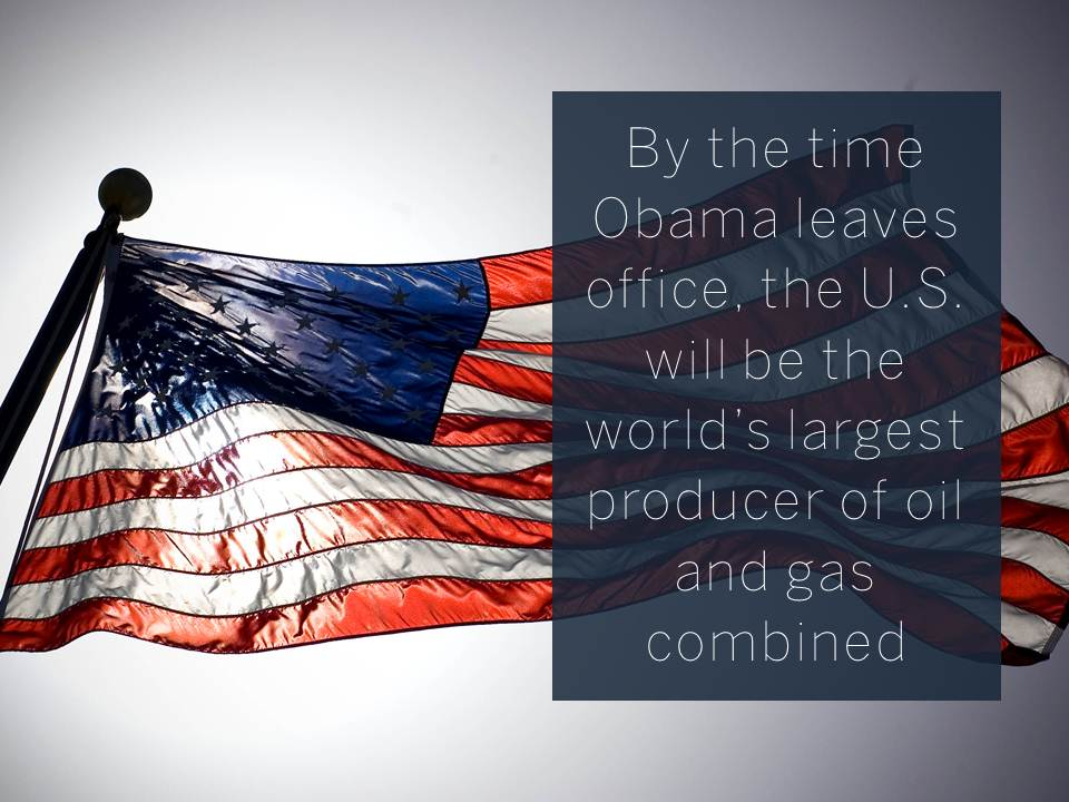 By the time Obama leaves office, the U.S. will be the world's largest producer of oil and gas combined