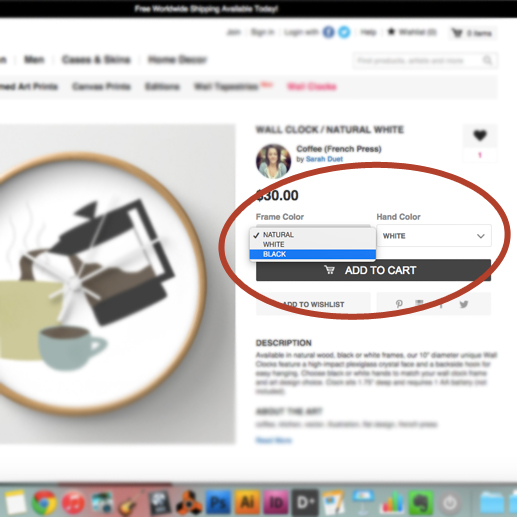 5. Also, when placing an order, make sure to note the drop down menus to the right of each product photo where you'll be able to specify things like:  - Size of prints, mugs, tapestries, rugs, pillows, totes, shirts, etc.  - Whether you want just a throw pillow cover or cover + insert  - Color & type of frames, shirts, etc.  - Color of the hands & casing on wall clocks  - Model of iPhones, iPods, etc.