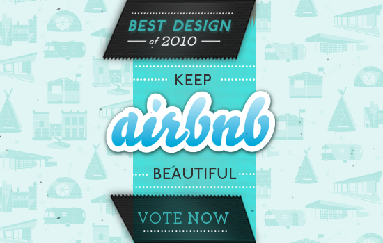 "We spend a lot of time on design at  Airbnb . We want to make it easy to list and book rooms all around the world. All the hours, sketches, mock-ups, prototypes, sweat, iterations, debates, and tests that go into making the site beautiful have combined to a nomination for "" Best Design of 2010 "". The Crunchies, as they're called, are like the Emmy's for the internet. It's an honor to be a finalist for such a distinction. If you have 5 seconds, and you appreciate Airbnb's design, you can  vote here . You can cast one per day until Jan 19. Here's a glance at some design from 2010:  iPhone app ,  re-designed search results ,  Collections , and  How it Works video . 