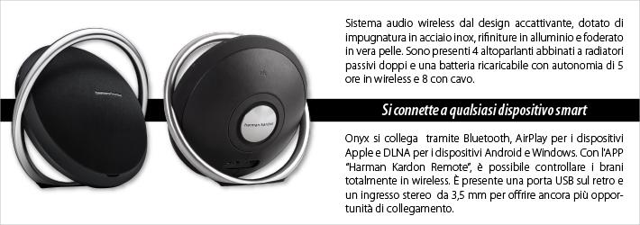 Sistema audio portatile by Harman Kardon in grado di riempire ogni angolo della casa con un suono potente e pulito. Il sistema digitale potenziato tramite DSP, è dotato di quattro altoparlanti e due radiatori passivi; riproduce alti cristallini, tonalità medie calde e bassi potenti. Si connette a qualsiasi dispositivo smart grazie alla tecnologia Bluetooth o AirPlay per l'abbinamento con i dispositivi Apple e DLNA, per offrire massima compatibilità tra la tecnologia wireless e tutti i dispositivi. Installando l'APP Harman Kardon Remote, sarà possibile controllare i brani e la riproduzione.   È dotato di porta USB sul retro per rendere più comode le operazioni di installazione e carica dei dispositivi, mentre l'ingresso stereo ausiliario da 3,5 mm offre ancora più opportunità. Onyx è dotato di impugnatura in acciaio inox e radiatori passivi dalle rifiniture in alluminio e vera pelle. La forma caratteristica lo mette al centro dell'attenzione in ogni stanza, anche per la potenza dei suoni che riproduce.