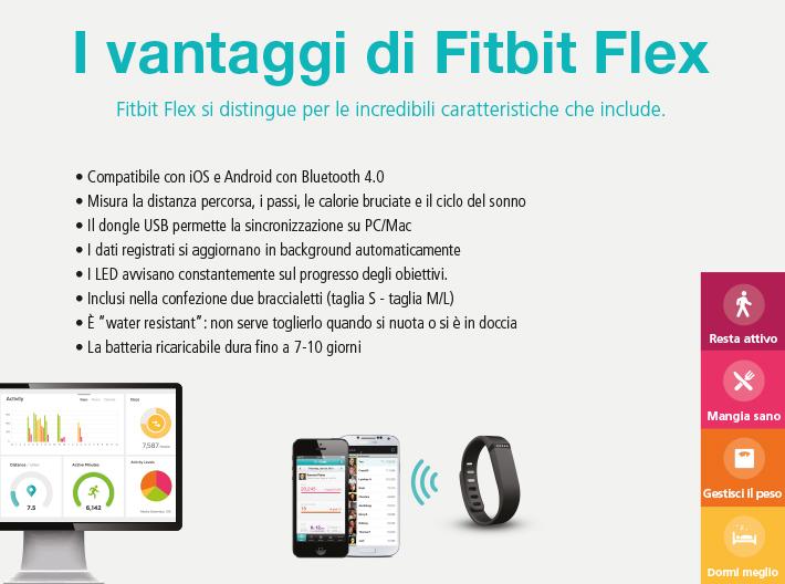"""I vantaggi di Fitbit Flex:   Compatibile con iOS e Android con Bluetooth 4.0  Misura la distanza percorsa, i passi, le calorie bruciate e il ciclo del sonno  Il dongle USB permette la sincronizzazione su PC/Mac  I dati registrati si aggiornano in background automaticamente  I LED avvisano constantemente sul progresso degli obiettivi.  Inclusi nella confezione due braccialetti (taglia S - taglia M/L)  È """"water resistant"""": non serve toglierlo quando si nuota o si è in doccia  La batteria ricaricabile dura fino a 7-10 giorni"""