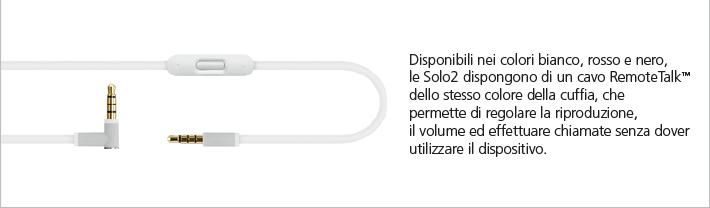 Le Solo2 aggiungono un cavo RemoteTalk™ dello stesso colore della cuffia, che permette di regolare la riproduzione, il volume ed effettuare chiamate senza dover utilizzare mai il dispositivo