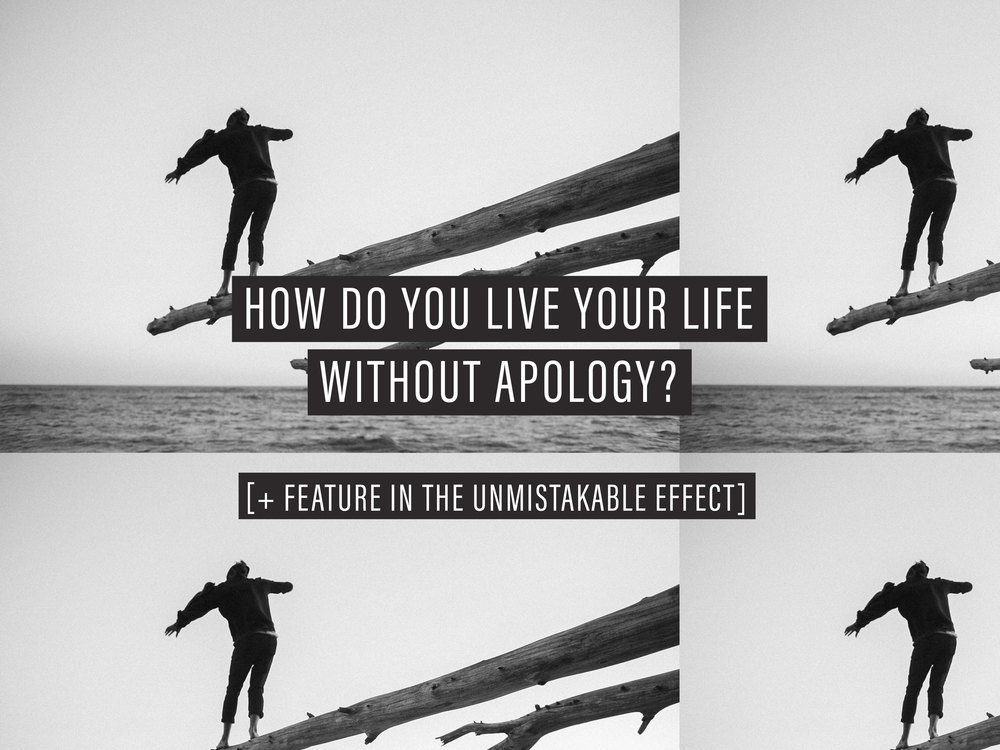 How do you live your life without apology? [+ Feature in The Unmistakable Effect!] | freshbysian.com