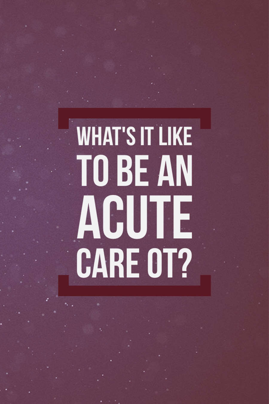 What is it like to be an acute care OT?