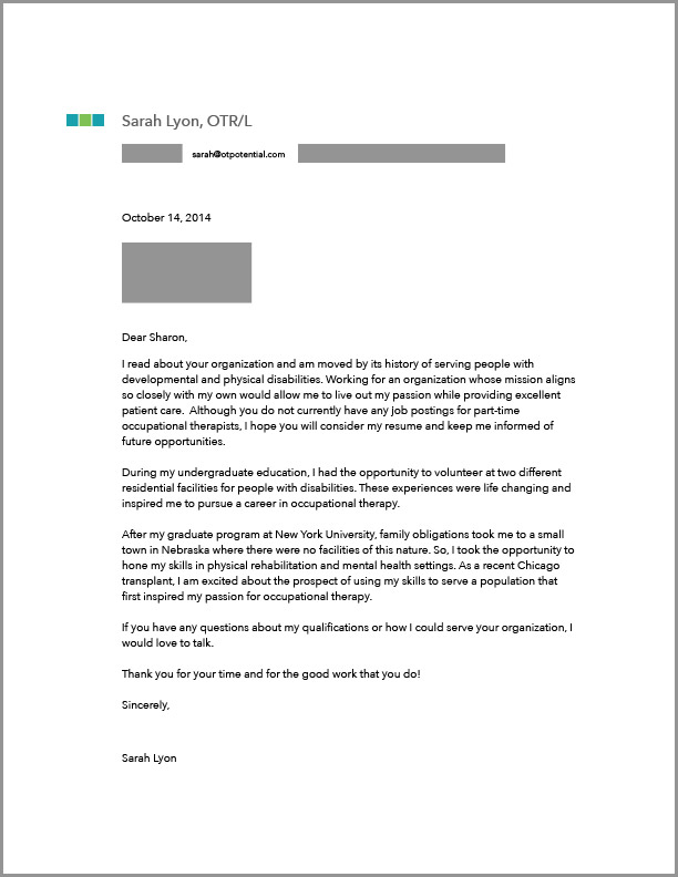 Here is an example of one of my own OT cover letters. I sent this to a company that did not have an OT job listed....I just really wanted to work there :-)