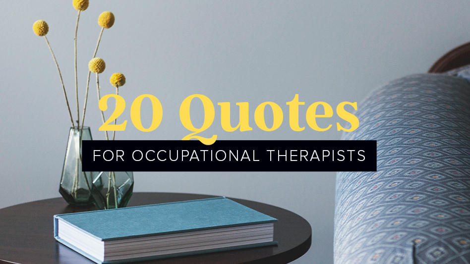 Quote About Physical Therapy: 20 Occupational Therapy Quotes