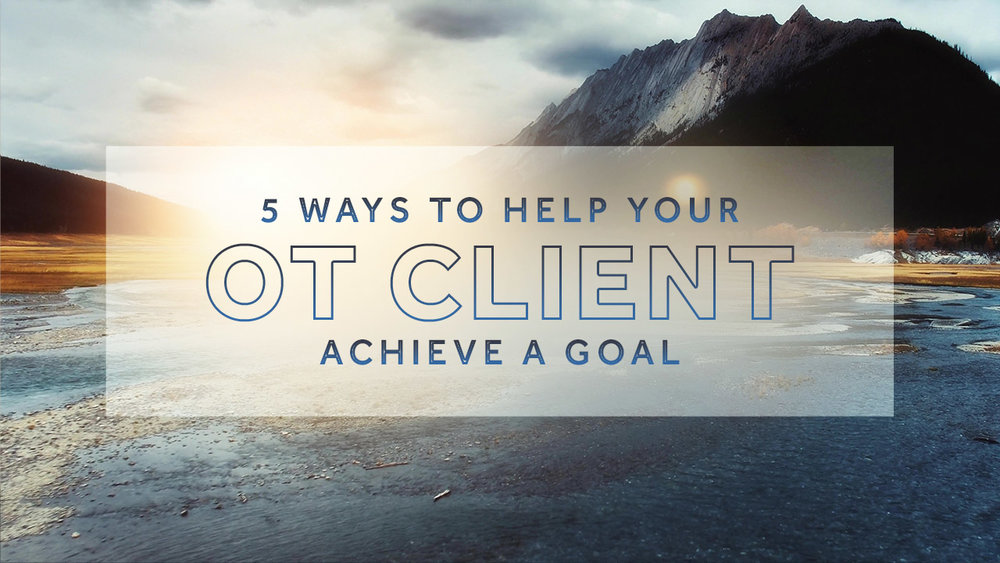 5 practical ways to help your OT clients achieve a goal, from leadership coach, Daphne Scott, PT.