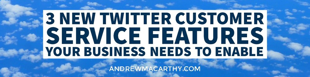 3 New Twitter Customer Service Features Your Business Needs to Enable