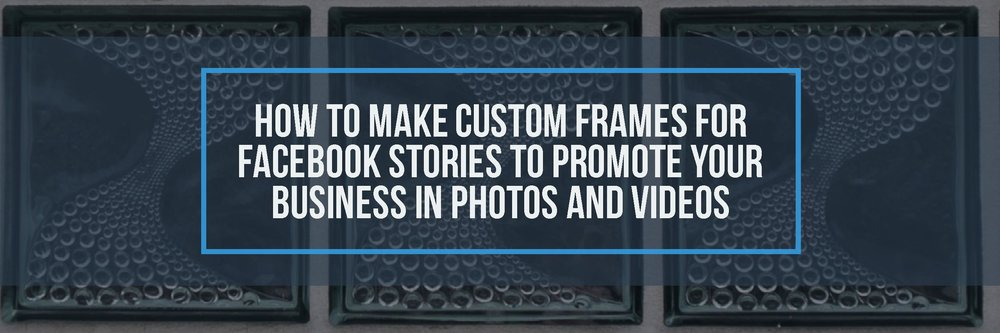 How to Make Custom Frames for Facebook Stories to Promote Your Business in Photos and Videos-blog.jpg