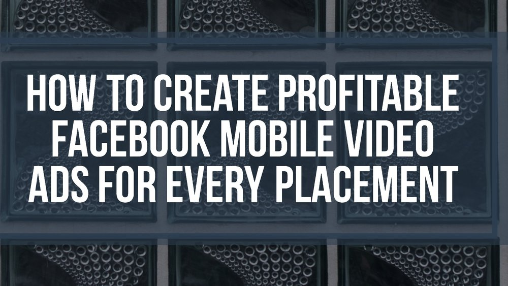 How to Create Profitable Facebook Mobile Video Ads for Every Placement (News Feed, Pre-Roll, Mid-Roll, Canvas)