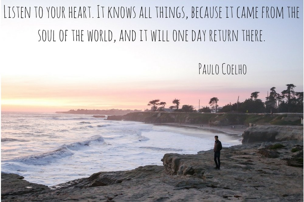 Listen to your heart. It knows all things, because it came from the soul of the world, and it will one day return there. -Paulo Coelho