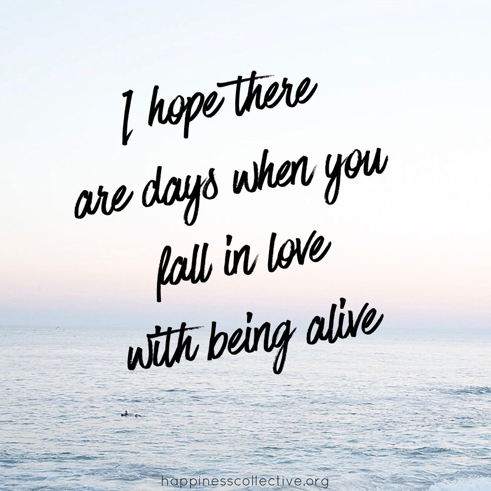 I hope there are days where you fall in love with being alive