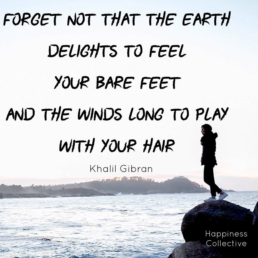 Forget not that the earth delights to feel your bare feet and the winds long to play with your hair. Khalil Gibran. happinesscollective.org