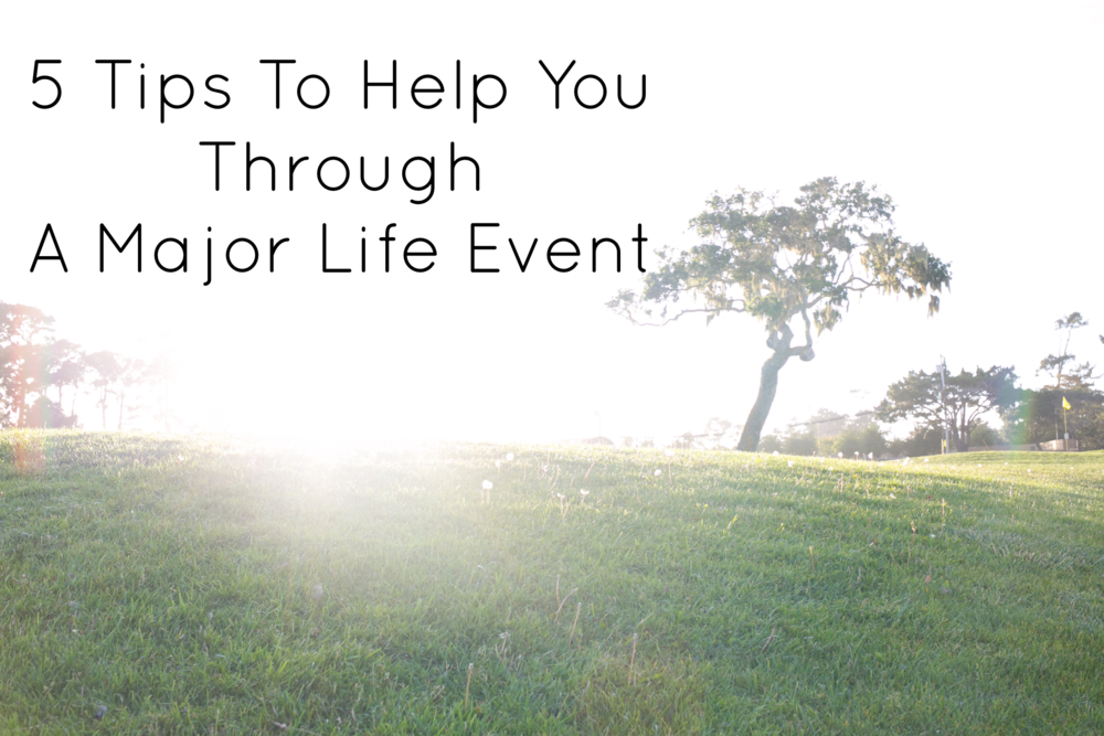 5 Tips To Help You Through A Major Life Event