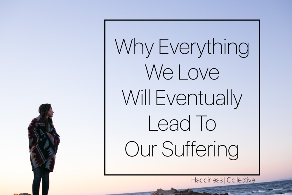 Why Everything We Love Will Eventually Lead To Our Suffering - Happiness | Collective