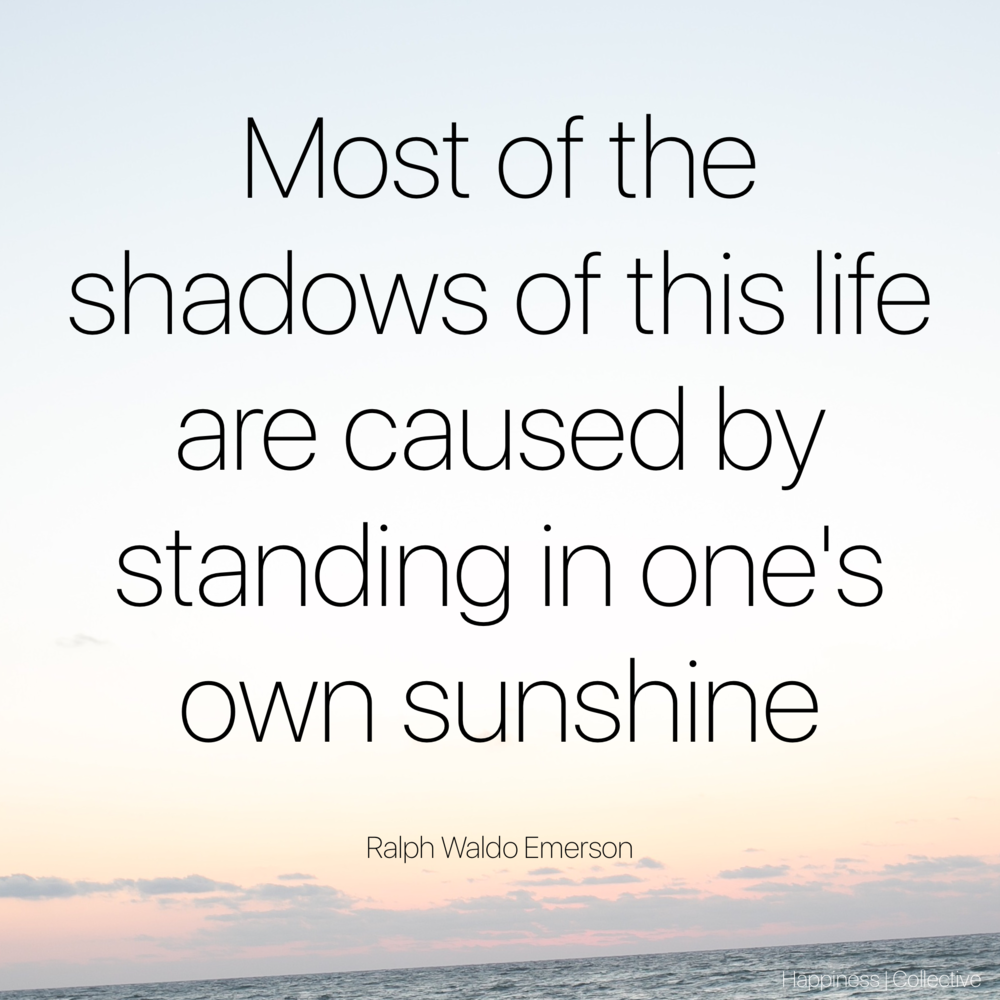 Most of the shadows of this life are caused by standing in one's own sunshine. Ralph Waldo Emerson
